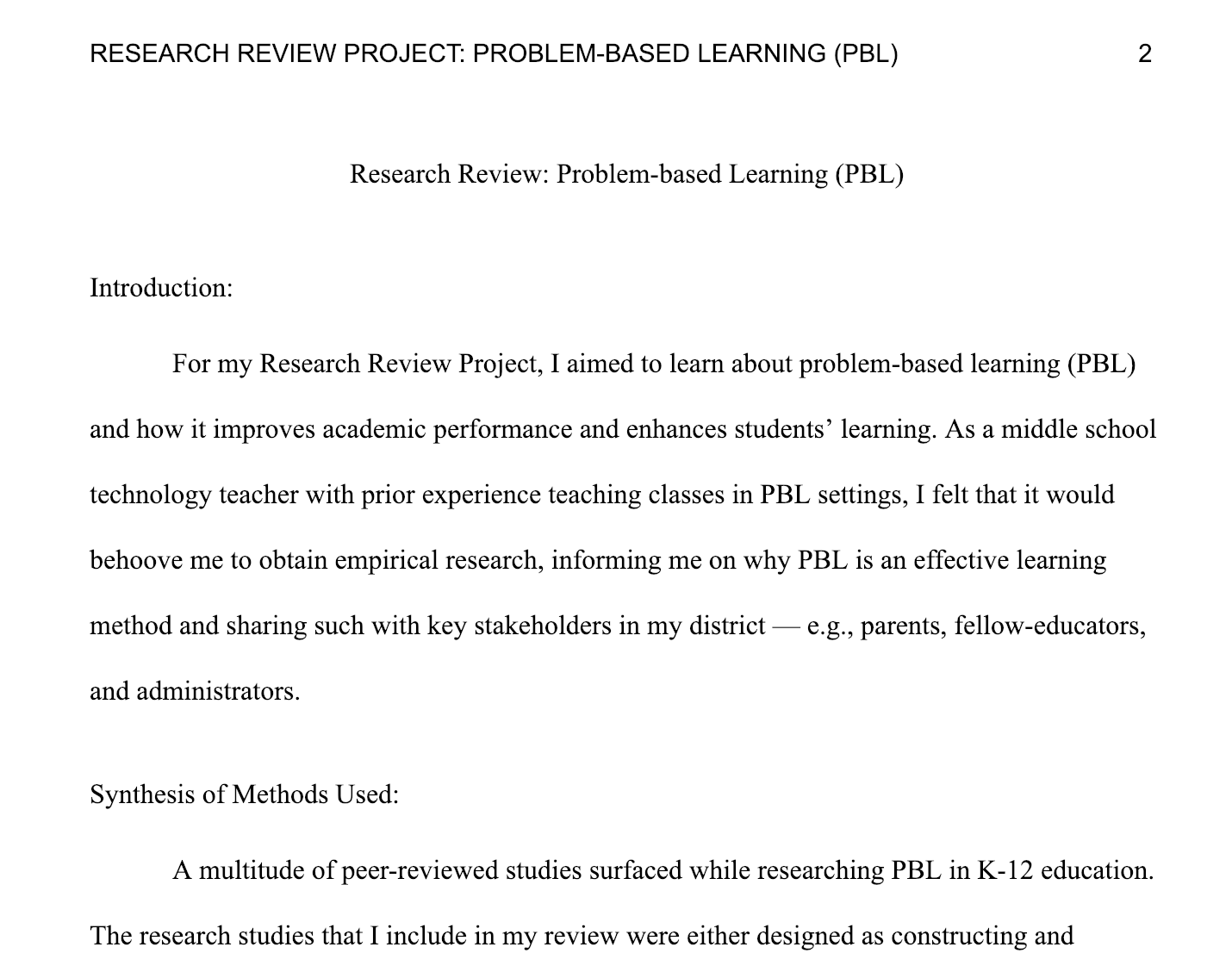 Research Review Project: Problem-based Learning (PBL) - While I have had experience with problem-based learning (PBL) in my own classes, this research paper discusses a multitude of peer-reviewed research on the topic. It showcases evidence on how PBL supports students' learning, most notably by furthering students' comprehension of concepts, knowledge acquisition, cognitive functioning, capacity to transfer learning to authentic settings, and engagement in the learning process. This work demonstrates my ability to cultivate and synthesize peer-reviewed research, and articulate the benefits of a pedagogical decisions in education.