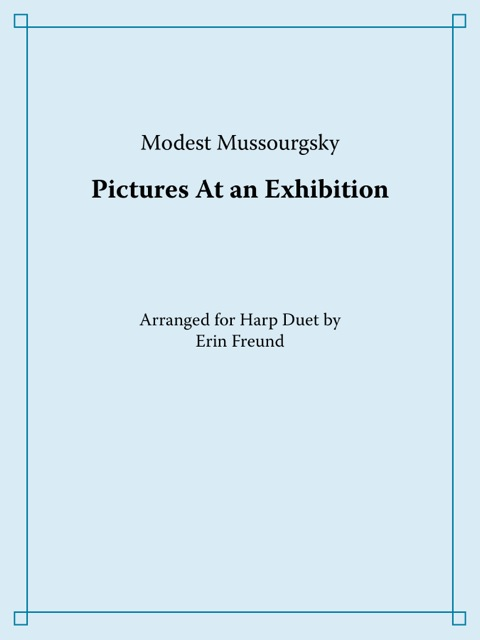 Mussorgky:  Pictures at an Exhibition , unabridged and arranged for harp duet    Printed set of Harp 1 and 2: $25.00  through  Amazon  and  Tropp Editions     Download set of both parts: $25.00      Download individual parts: $15.00 each
