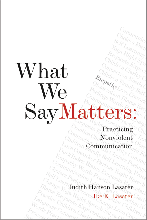 What We Say Matters: Practicing Nonviolent Communication , by Judith Hanson Lasater and Ike K. Lasater