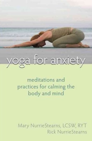 Yoga for Anxiety. Meditations and Practices for Calming Body and Mind,  by Mary and Rick NurrieStearns