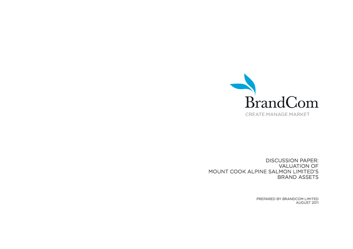 BrandCom Ltd was asked by Mt. Cook Alpine Salmon Ltd (MCAS) in 2011 to research and provide a background discussion paper to help the Board of MCAS understand accepted international industry best practices on brand valuations. The discussion paper outlined and described in summary valuation methods for the Board. It also made recommendations of an appropriate brand valuation methodology for MCAS to value its brands now and into the future.