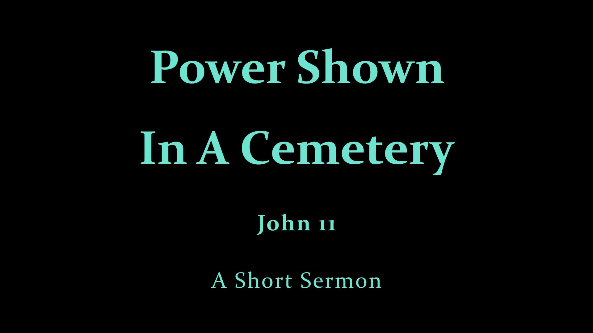 Jn 11 - Power Shown In A Cemetery - A Short Sermon.001.jpeg