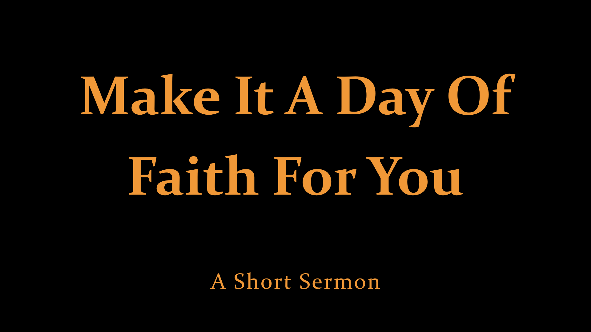 Make It A Day Of Faith For You - A Short Sermon.jpeg