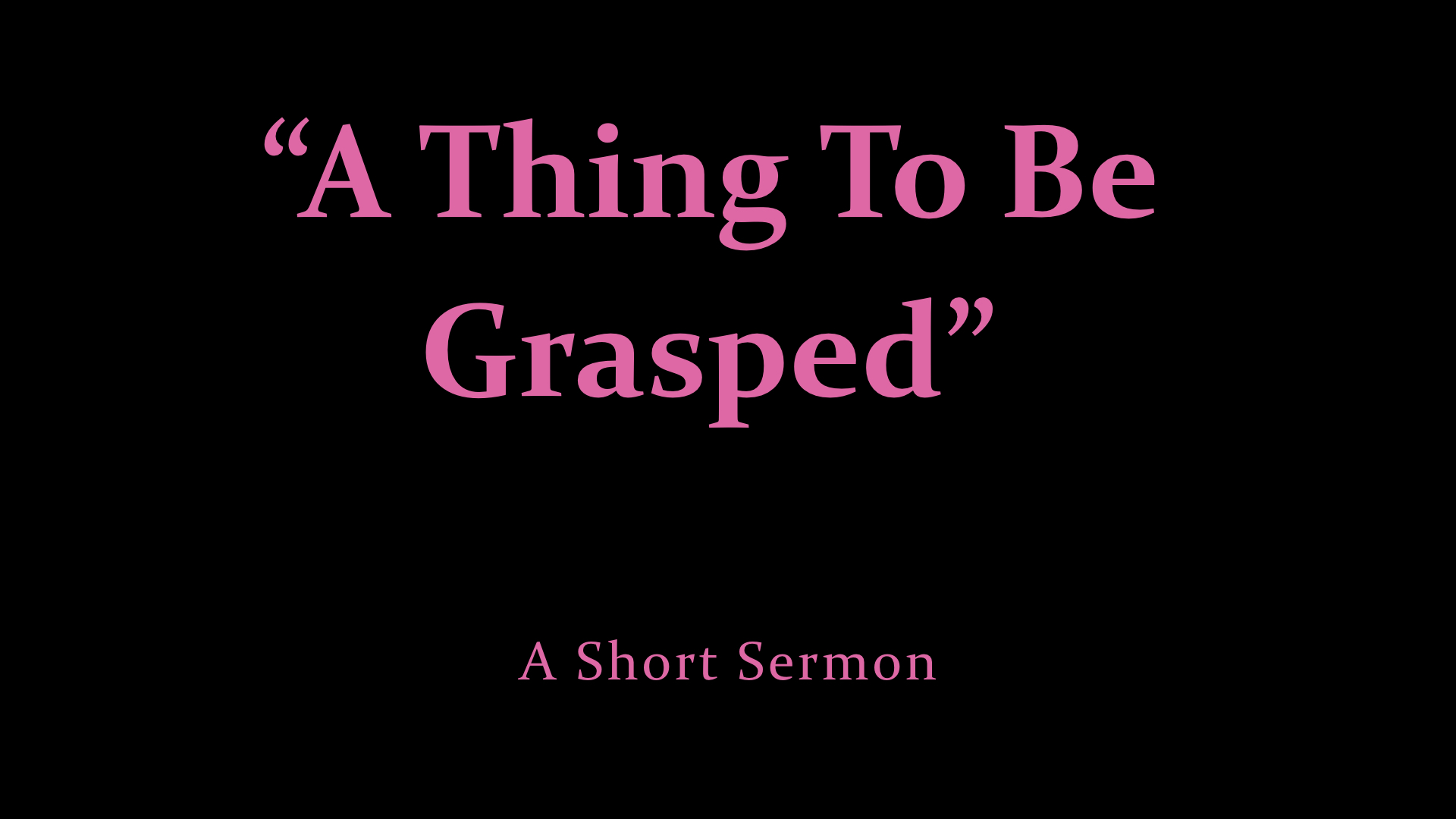 %22A Thing To Be Grasped%22 - a short sermon.jpeg