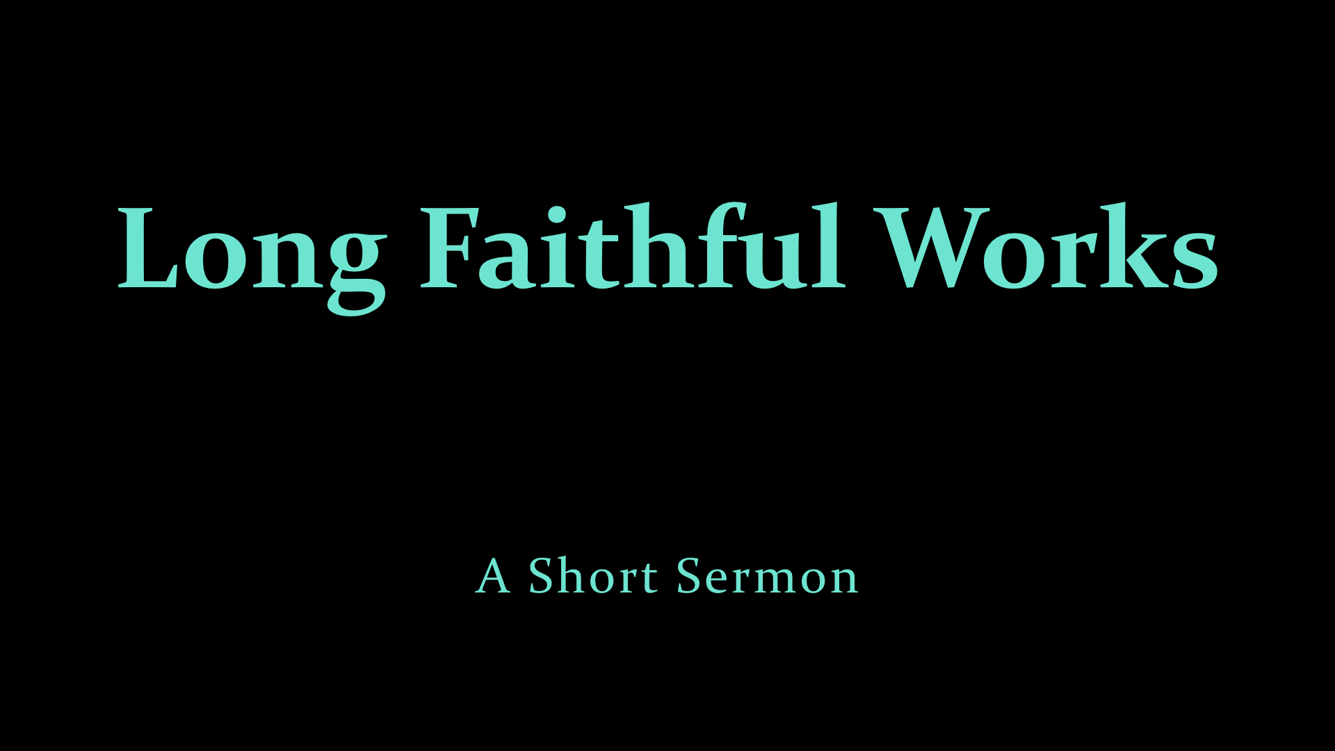 Long Faithful Works - A Short Sermon.jpeg