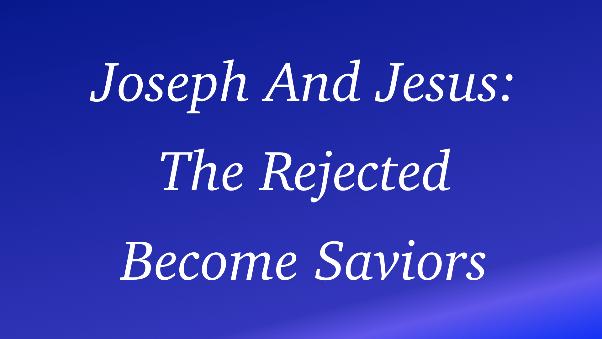 Joseph & Jesus - The Rejected Become Saviors WIDE.001.jpeg