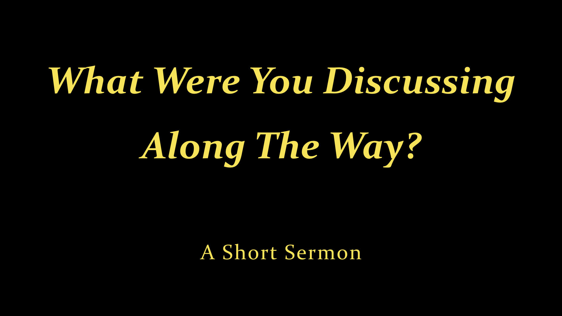 What Were You Discussing Along The Way? - A Short Sermon.jpeg