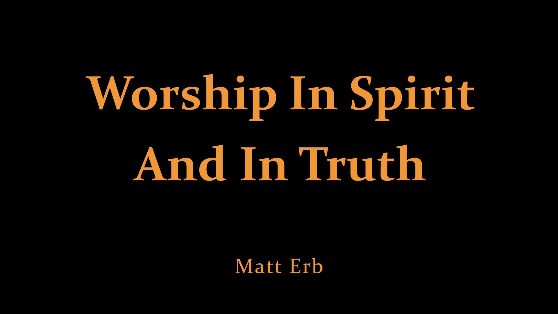 Matt Erb - Worship In Spirit And In Truth.jpeg