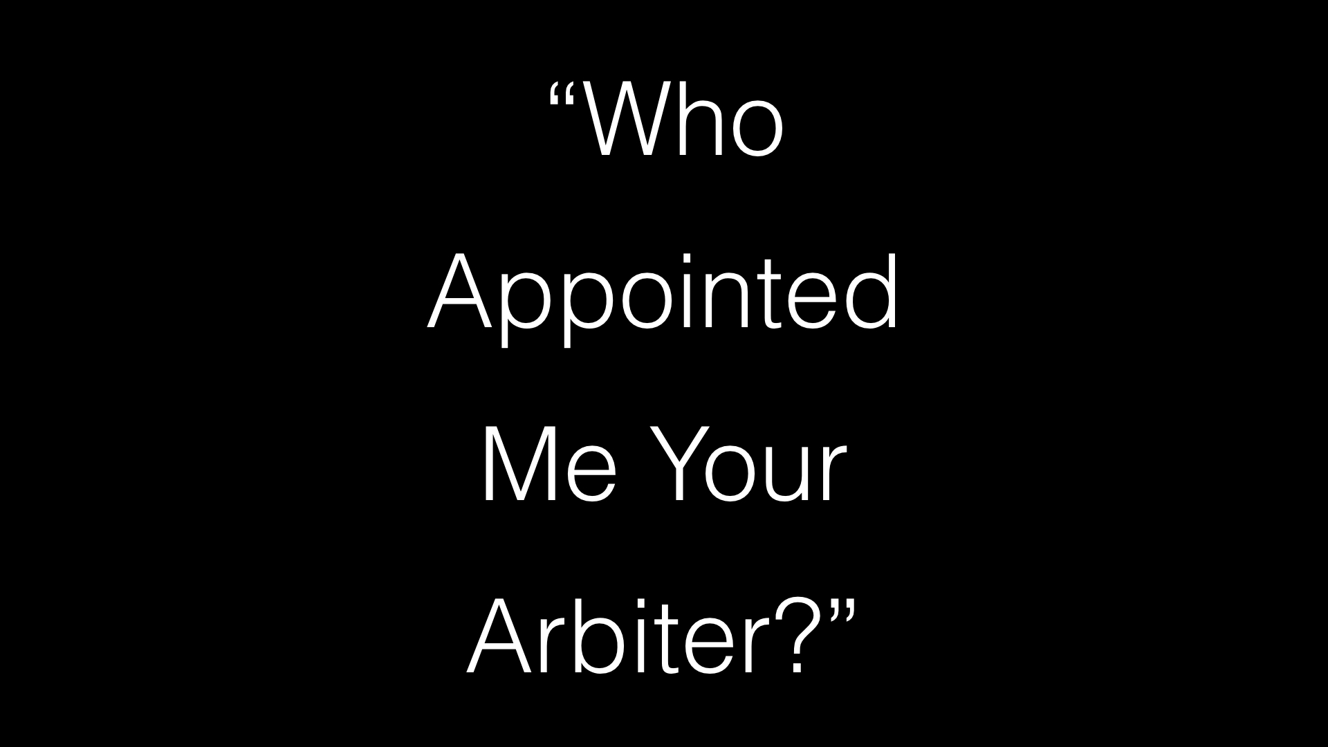Who Appointed Me You Arbiter? WIDE.001.jpeg