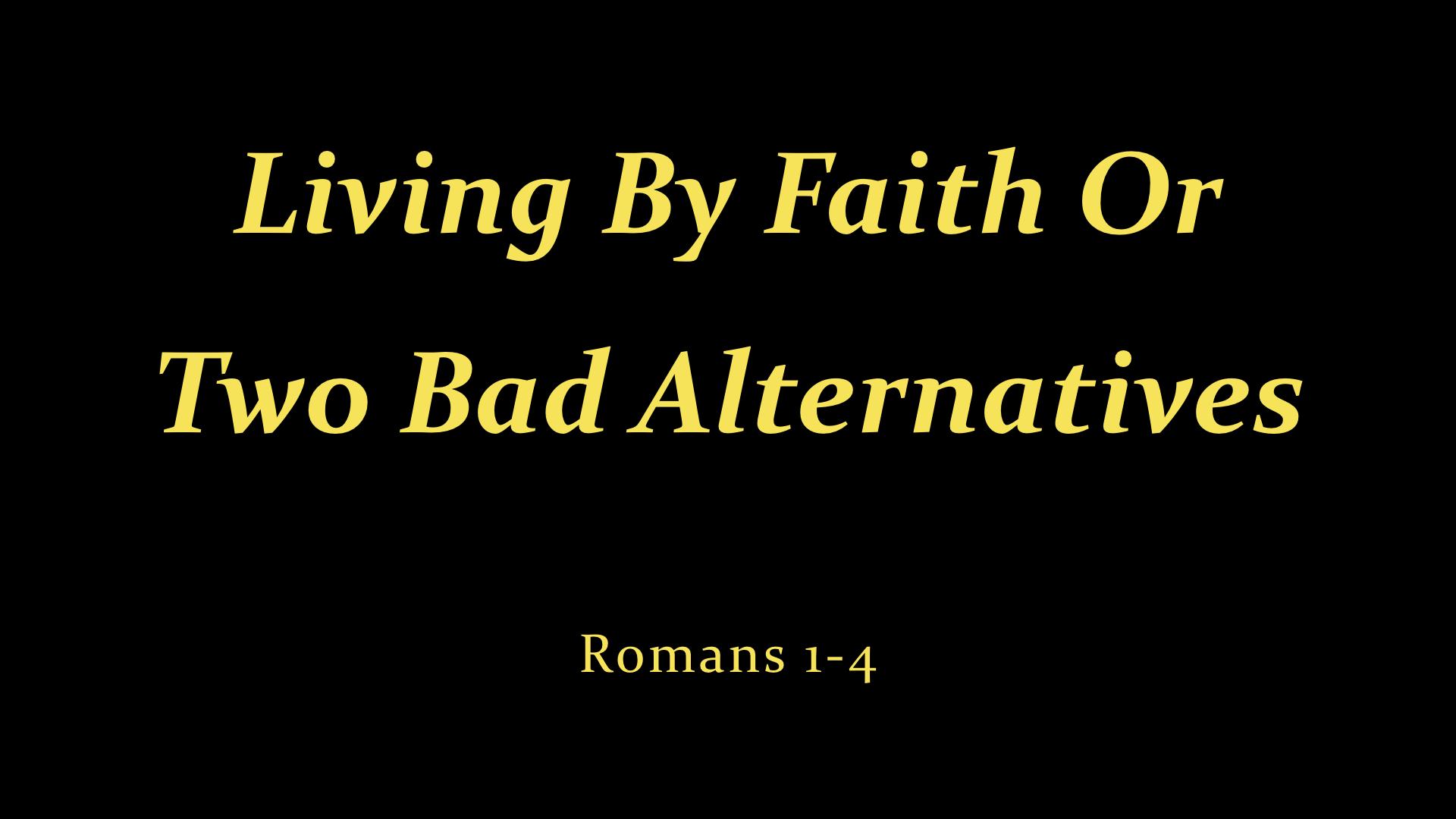 Romans 1-4  Living By Faith Or 2 Bad Alternatives.jpeg