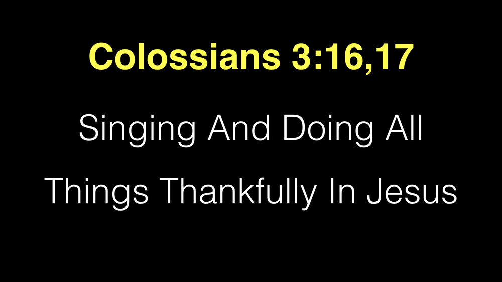 Colossians 3;16,17 Singing And Doing All Things Thankfully In Jesus.001.jpeg