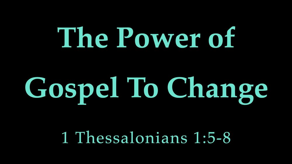 1 Thess 1;5-8 Power of Gospel To Change.jpeg