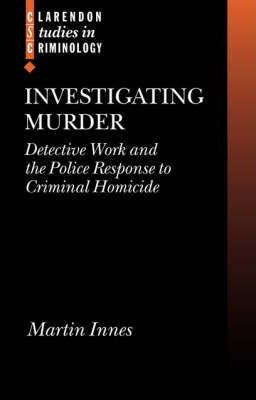 Investigating Murder : Detective Work and the Police Response to Criminal Homicide  Martin Innes