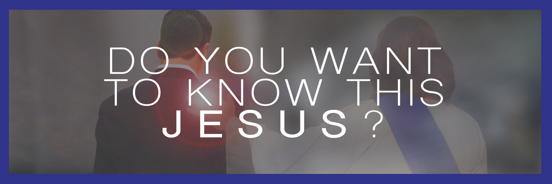 Do you want to know Jesus?