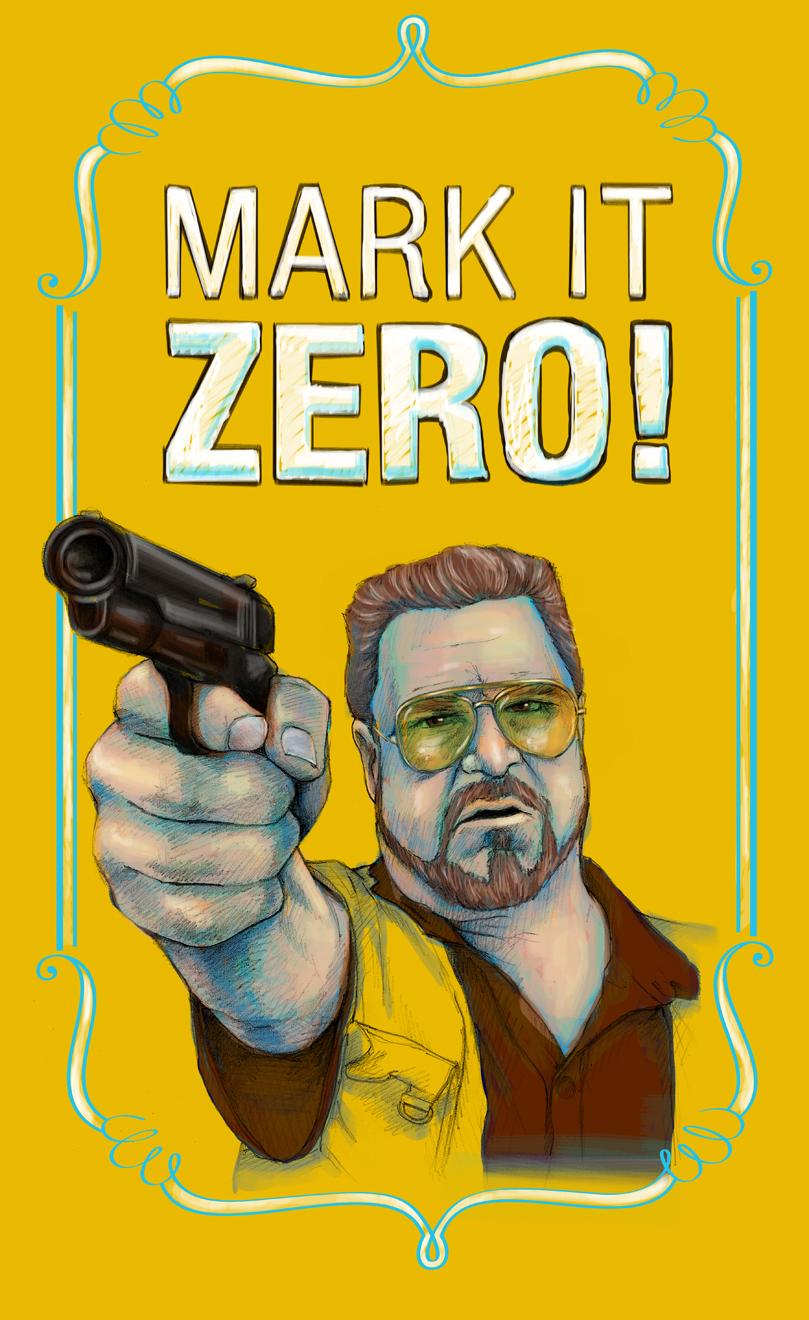"""Mark it zero!"" Walter Sobchak from The Big Lebowski"