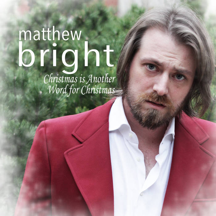 Christmas Is Another Word for Christmas, my holiday album as crooner Matthew Bright, with guest performances from Beef Hutchins and Tubby Bright.