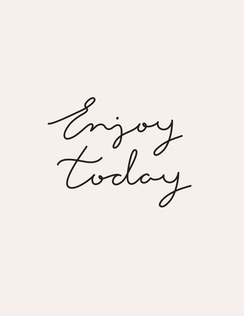 Enjoy today... for today is all we have.