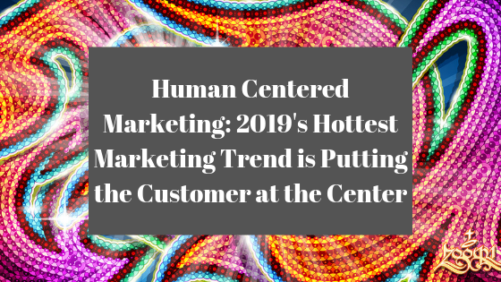 Human Centered Marketing: 2019's Hottest Marketing Trend Is Putting The Customer At The Center