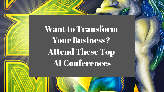 Want to Transform Your Business? Attend These Top AI Conferences in 2019