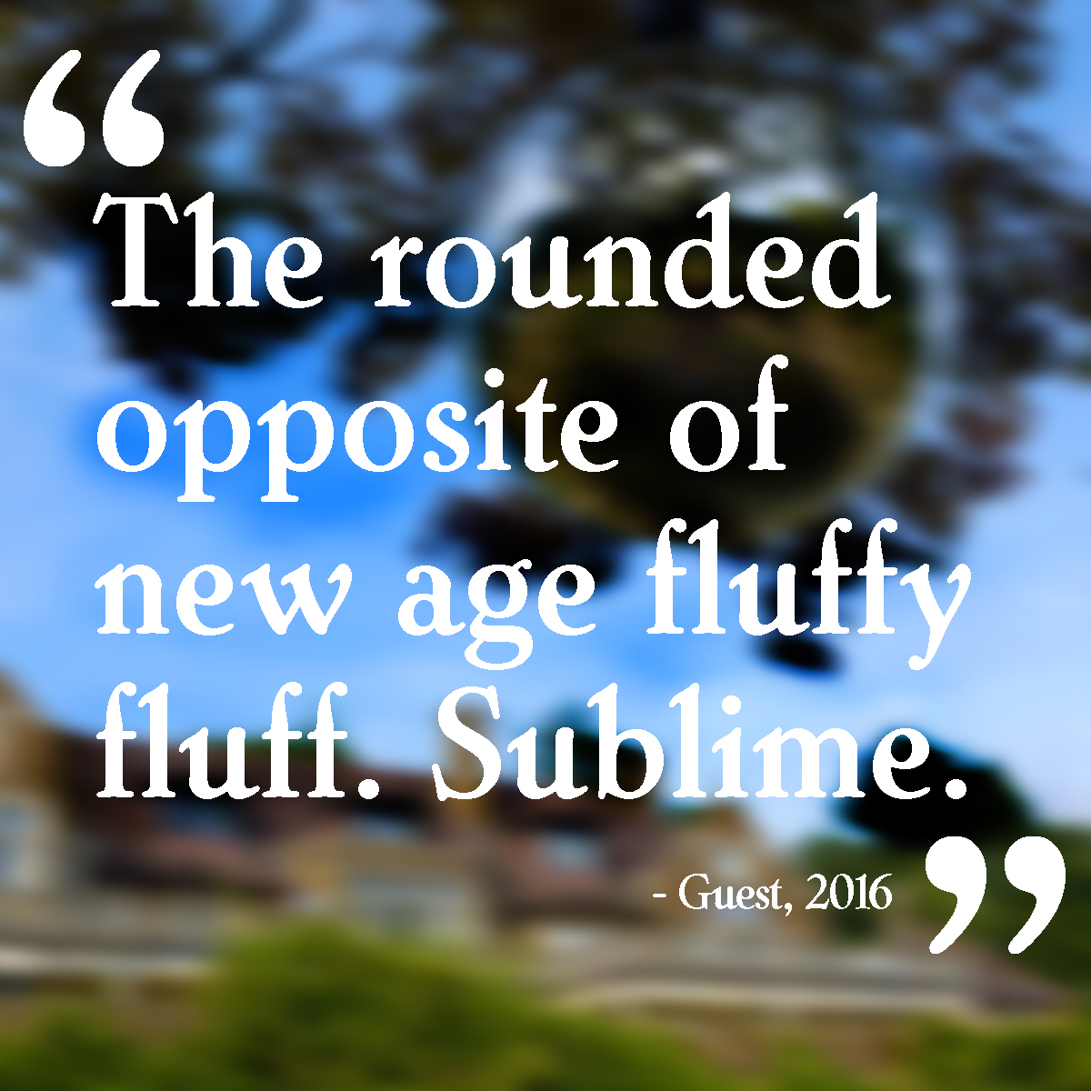 """""""The rounded opposite of new age fluffy fluff. Sublime."""""""