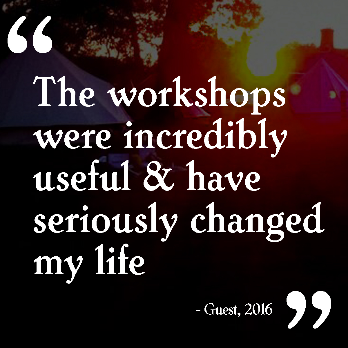 """The workshops were incredibly useful & have seriously changed my life"""