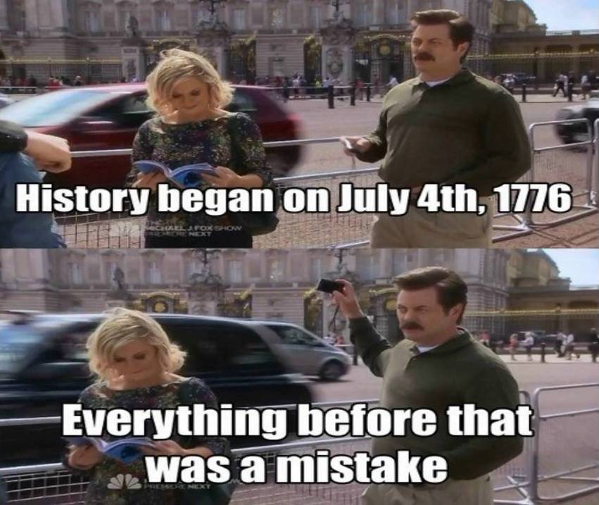 """Ron Swanson (Parks and Recreation): """" History began July 4, 1776. Anything before that was a mistake."""""""