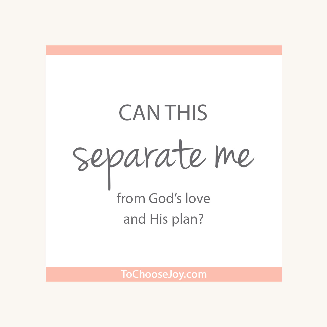 Can this separate me from God's love and His plan_Choose Joy_Fear_Election 2016