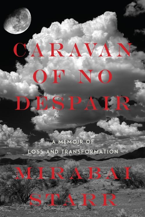 Mirabai Starr's memoir of loss and transformation,  Caravan of No Despair .