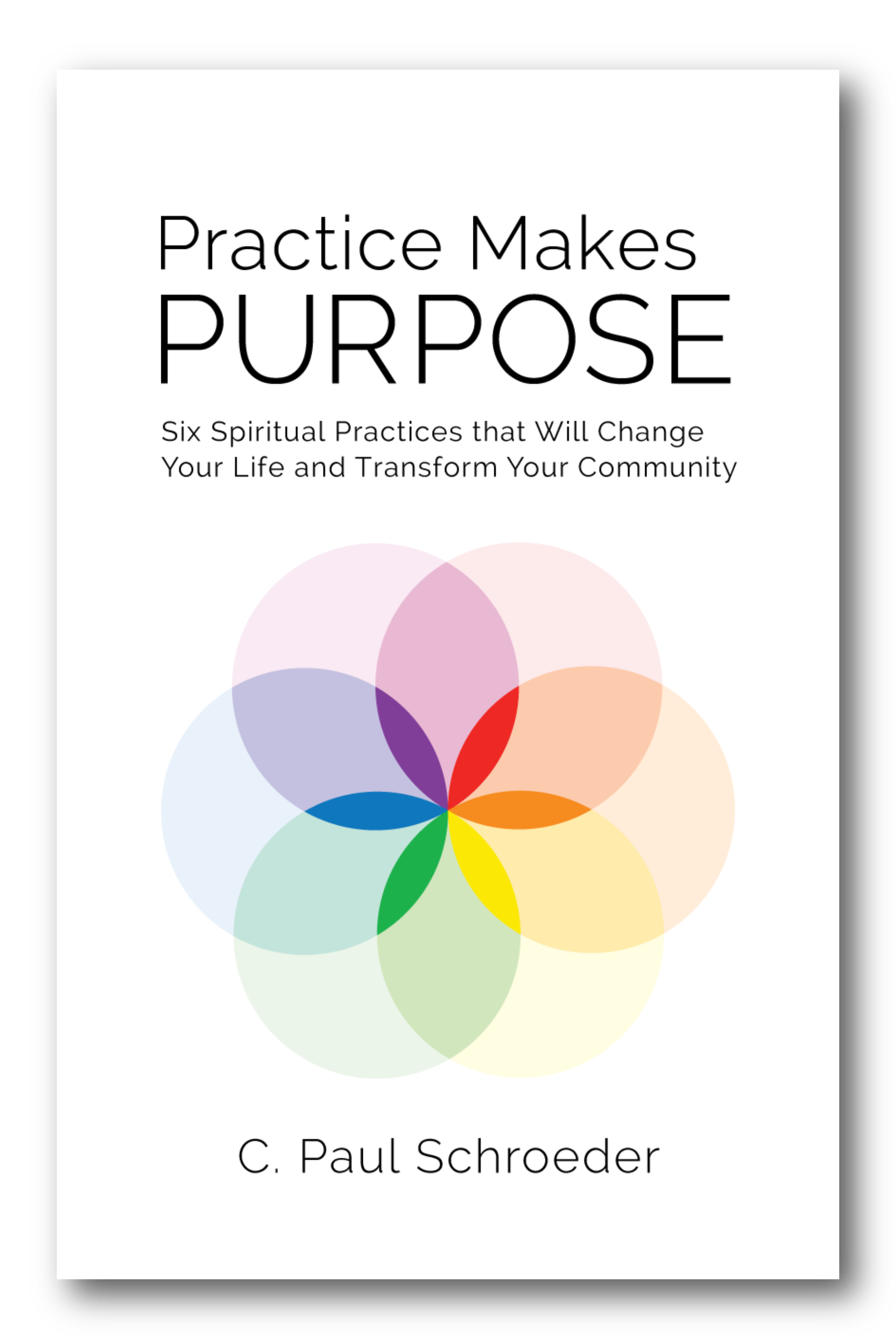 This article by C. Paul Schroeder is an adapted chapter excerpt from  Practice Makes PURPOSE: Six Spiritual Practices That Will Change Your Life and Transform Your Community , published by Hexad Publishing, September 2017.