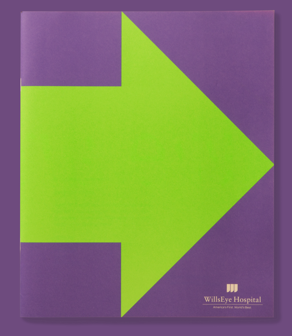 The third piece in the trilogy shows how Wills Eye is constantly moving their field forward. This brochure illustrates the hospital's trajectory through use of iconic, bold graphics, XL typography, and fluorescent colors. For this piece, we took full advantage of what the press had to offer – utilizing 6 different UV spot colors along with black process ink. - Recognition:Graphis Annual Reports 2014-2016: Gold