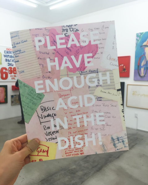 """July 2016  Designed the cookbook for the current exhibition at M+B,   PLEASE HAVE ENOUGH ACID IN THE DISH!   , organized by  James Beard Award winning chef Vinny Dotolo. Dishes include Josh Mannis' """"Total Caesar Salad,"""" Samara Golden's """"Yamacidal Soup,"""" Harold Ancart's """"Good French Belgian Fries"""" and Ed Ruscha's """"Cactus Omelette."""" Copies of this limited edition publication will be for sale at the gallery."""