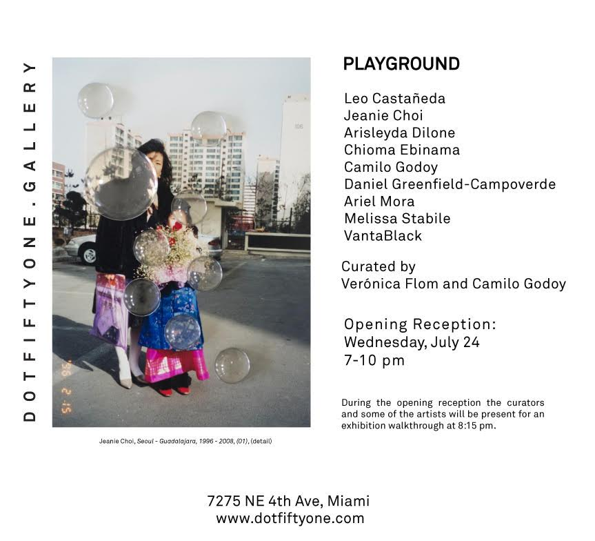 Playground  Group Exhibition July 24 - September 14, 2019 Opening Reception: Wednesday, July 24, 2019, 7pm-10pm   Dot Fiftyone Gallery is pleased to present  Playground , a group exhibition co-curated by Camilo Godoy and Verónica Flom that features artists  Leo Castañeda, Arisleyda Dilone, Chioma Ebinama, Daniel Greenfield-Campoverde, Camilo Godoy, Ariel Mora, Melissa Stabile, Jeanie Choi  and  VantaBlack.  The exhibition focuses on childhood as a site for the exploration of fragile, ludic, violent and poetic universes. During the opening reception the curators and some of the artists will be present for an exhibition walkthrough at 8:15 pm.   Dot Fiftyone Gallery 7275 NE 4th Ave. #101  Miami, FL 33138