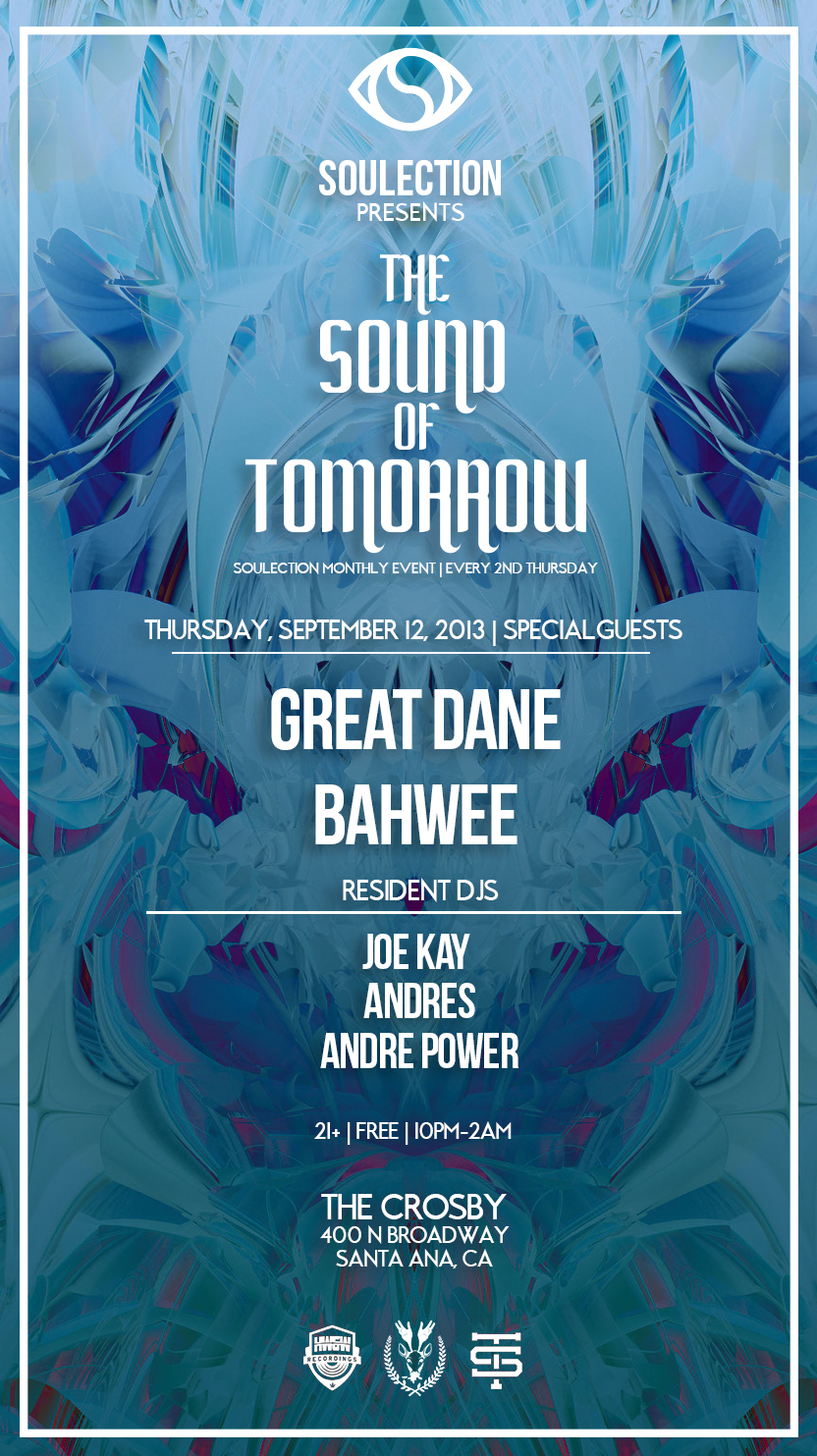 The Sound of Tomorrow | Every 2nd Thursday  SPECIAL GUESTS  Great Dane (Alpha Pup/Team Supreme)  Bahwee (Huh What and Where)   After an intense session of over 6 Soulection events last month we are continuing the emphasis with Huh What and Where and Team Supreme affiliates. This time along we are bringing in the heavy hitter Great Dane who's live presence is similar to Brian Urlacher being on stage dropping the craziest bangers that will push you and your girl a few feet back. Representing one of our favorite crews: Team Supreme! On the other hand we have the true mastermind Bahwee who is behind one of the most exciting labels (HW&W) out in the world right now. He subtly produces heaters that you must hear by coming to this event. The Sound of Tomorrow is going to be an evening of quality music that you don't want to miss. Come see what all the talk is about. It's really about the music, nothing more. See you soon.   Resident DJ's Joe Kay Andres Andre Power  21+ | FREE all night | 10pm-2am  The Crosby 400 N.Broadway Santa Ana,CA  Discover:  http://imagreatdane.com/   http://  huhwhatandwhere.com/    Great Dane  https://soundcloud.com/  grrrreatdane   Bahwee  https://soundcloud.com/  bahwee