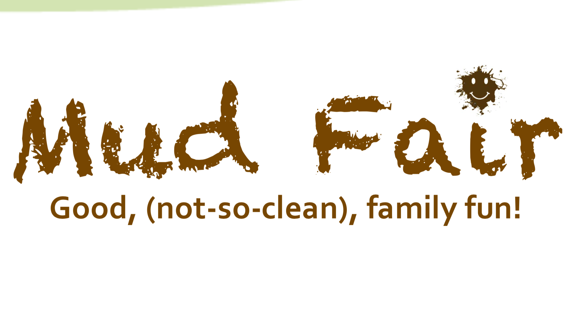 - Mud Fair is a day designed to give families a chance for some good, not so clean, family fun! Learn more about it here.