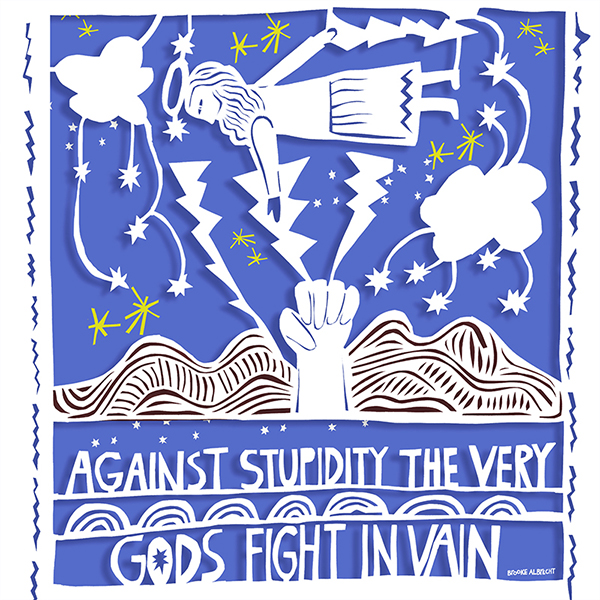 Against stupidity the very gods fight in vain.
