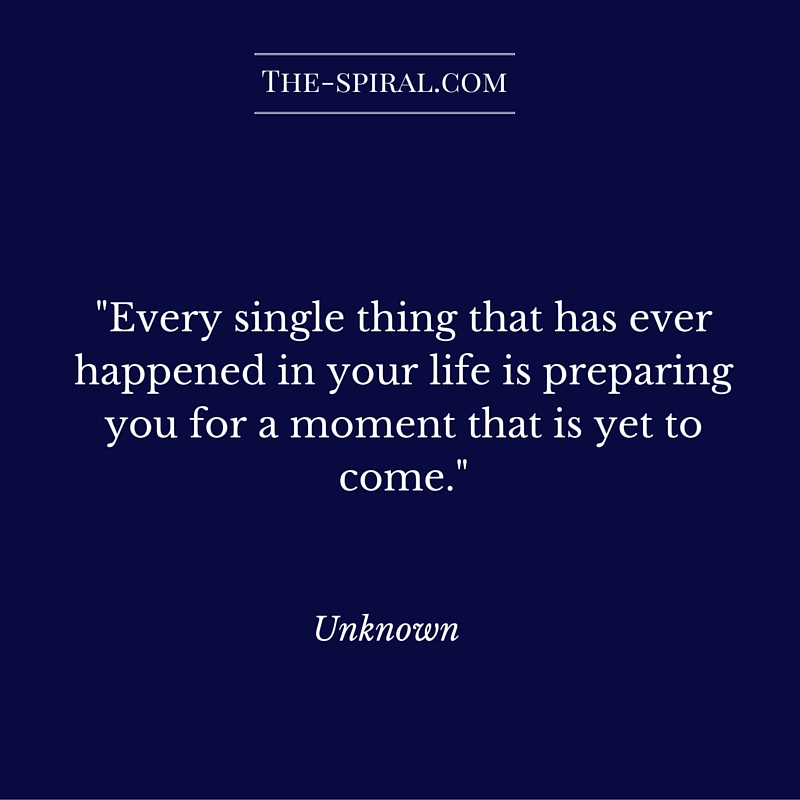"""""""Every single thing that has ever happened in your life is preparing you for a moment that is yet to come."""" Unknown"""