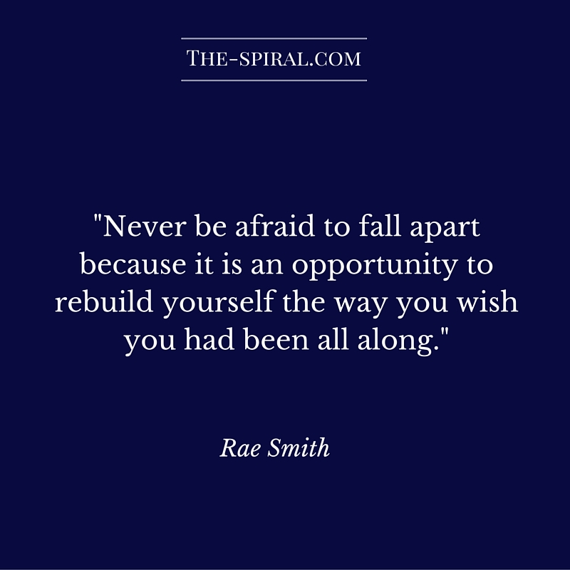 """""""Never be afraid to fall apart because it is an opportunity to rebuild yourself the way you wish you had been all along."""" Rae Smith"""