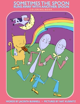 "Sometimes the Spoon Runs Away With Another Spoon COLORING BOOK  (PM Press/Reach & Teach):   Written by Jacinta Bunnell. Illustrated by Nathaniel Kusinitz. A coloring book that features princesses building rocket ships, beasts who prefer dresses, and new pronoun ideas.  ""The children's coloring book for young princes who yearn for a knight in shining armor.""  --Queerty  ""I love these coloring books because they manage to be simultaneously witty and political.""  --Ben and Birdy  ""As moving and funny as  Walter the Farting Dog .""  --Ayun Halliday  ""As entertaining as it is educational, bunnell's work provides a space that invites both parents & children to begin a conversation about identity, individuality & ultimately, acceptance.""   --POP! goes alicia  ""For some people the sky's the limit. For Bunnell, it's a place to put a rainbow. There are no limits in this book, just fun and love.""   --World Famous *BOB*"