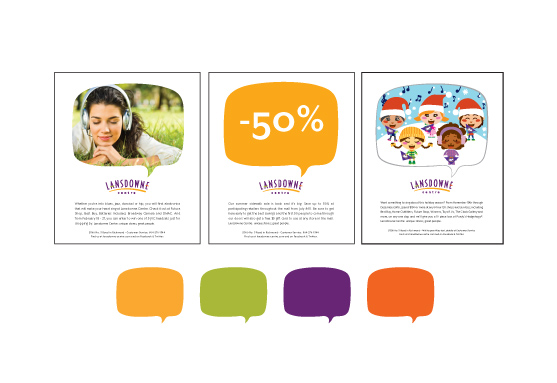 Ads are designed to facilitate quick and easy updates and changes. The speech bubble is the central focus and leads the viewer directly to the logo for brand recognition. Images can be photos or illustrations. When necessary type only ads can be run using few words reversed out of the standardized colour palette which matches the logo.
