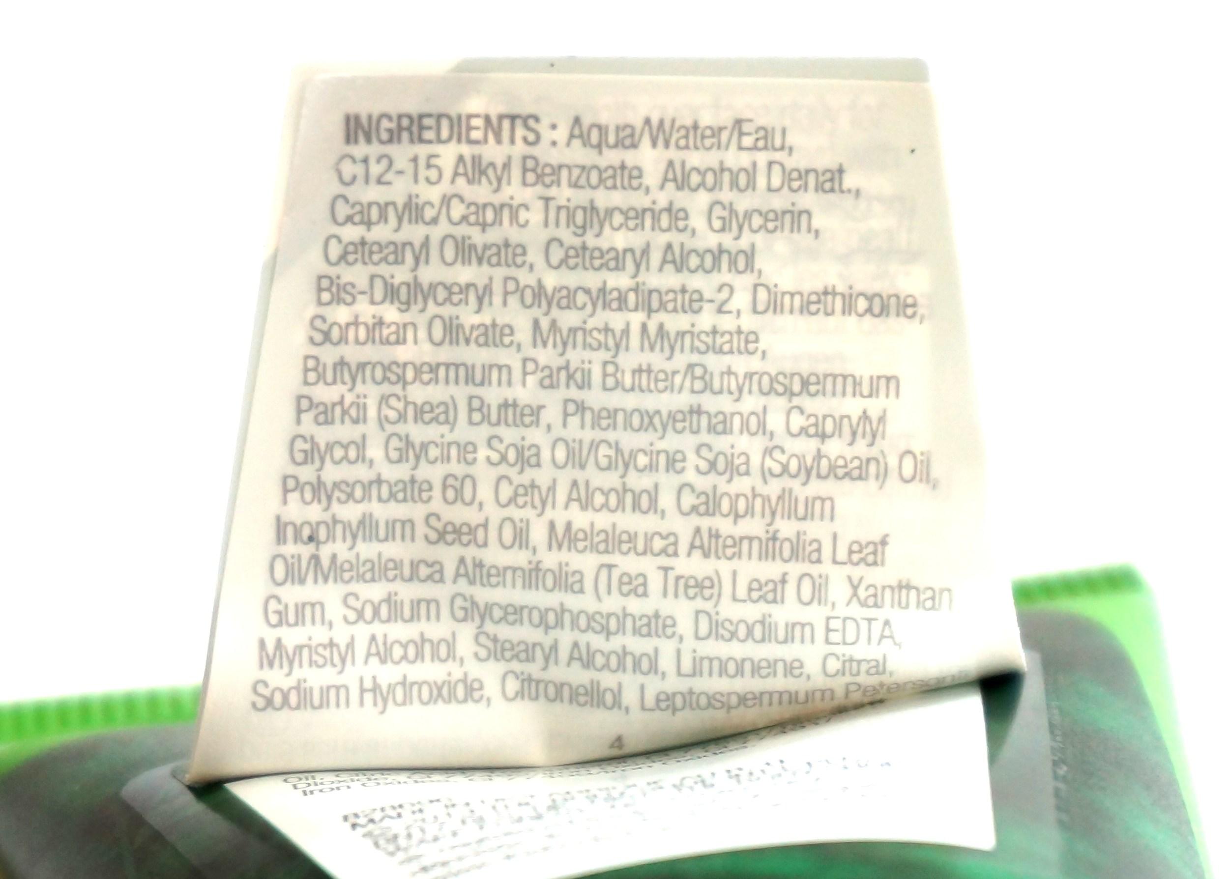 Aqua/Water/Eau (Solvent), C12-15 Alkyl Benzoate (Emollient), Alcohol Denat. (Solvent), Caprylic/Capric Triglyceride (Emollient), Glycerin (Humectant), Cetearyl Olivate (Skin Conditioning Agent), Cetearyl Alcohol (Emulsifier), Bis-Diglyceryl Polyacyladipate-2 (Emollient), Dimethicone (Skin Conditioning Agent), Sorbitan Olivate (Emulsifying Agent), Myristyl Myristate (Emollient), Butyrospermum Parkii Butter/Butyrospermum Parkii (Shea) Butter (Skin Conditioning Agent - Emollient), Phenoxyethanol (Preservative), Caprylyl Glycol (Skin Conditioning Agent), Glycine Soja Oil/Glycine Soja (Soybean) Oil (Emollient/Skin Conditioner), Polysorbate 60 (Surfactant), Cetyl Alcohol (Emulsifier), Calophyllum Inophyllum Seed Oil (Skin Conditioning Agent), Melaleuca Alternifolia Leaf Oil/Melaleuca Alternifolia (Tea Tree) Leaf Oil (Natural Additive), Xanthan Gum (Viscosity Modifier), Sodium Glycerophosphate (Oral Care Agent), Disodium EDTA (Chelating Agent), Myristyl Alcohol (Emulsifier/Emollient), Stearyl Alcohol (Emollient), Limonene (Fragrance Ingredient), Citral (Fragrance Ingredient), Sodium Hydroxide (pH Adjuster), Citronellol (Fragrance Ingredient), Leptospermum Petersonii Oil (Fragrance Ingredient), Citric Acid (pH Adjuster), Tocopherol (Antioxidant), CI 77891/Titanium Dioxide (Colorant), CI 77492/Iron Oxides (Colorant), CI 77499/Iron Oxides (Colour), CI 77491/Iron Oxides (Colorant).