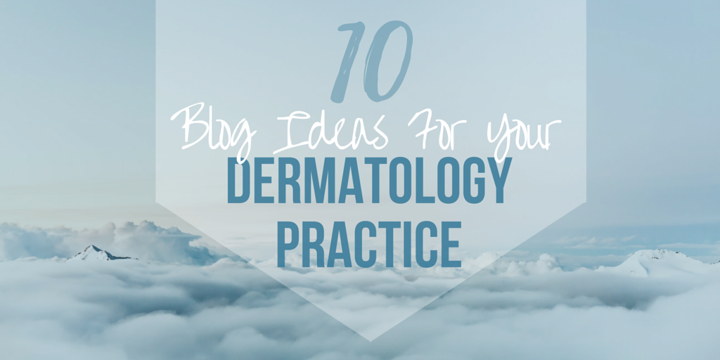 10 blog ideas for your dermatology practice