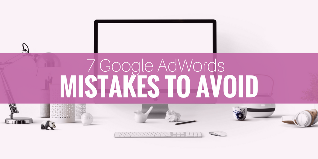 7 major google adwords mistakes to avoid
