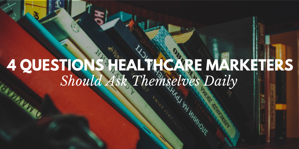 4 questions healthcare marketers should ask themselves daily