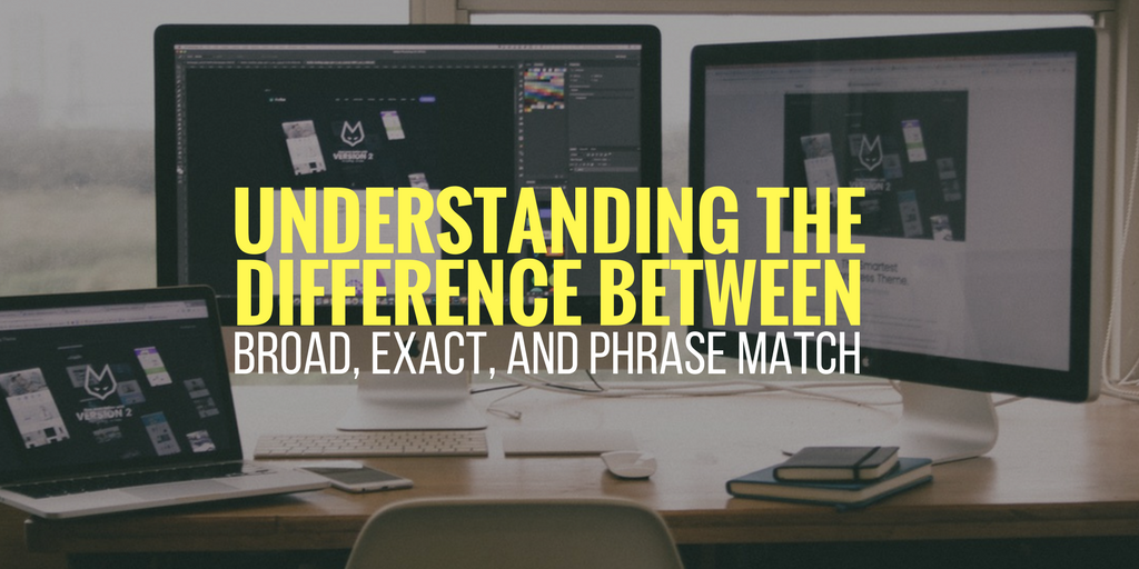 Understanding The Difference Between Broad, Exact, and Phrase Match