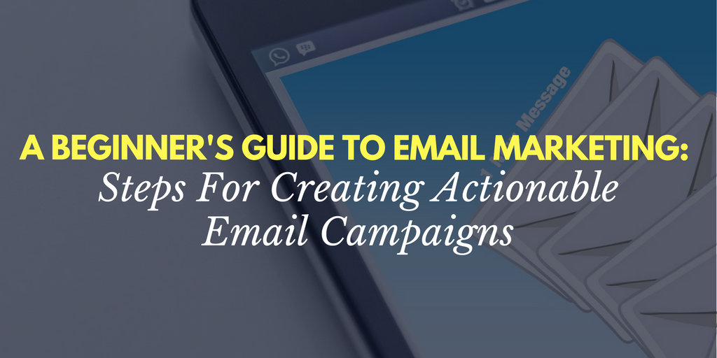 A Beginner's Guide To Email Marketing: Steps For Creating Actionable Email Campaigns