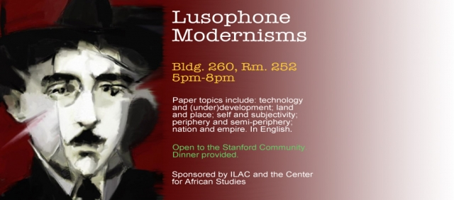 """Date: Tuesday, April 8, 2014 - 5pm-8pm    This three-hour conference explores some of the fundamental aspects of literary Modernism in the Portuguese-speaking world. Topics explored include: technology and development; land and place; self and subjectivity; periphery and semi-periphery; Africa and Brazil; nation and empire. Participants include Stanford faculty and invited scholars from Portugal. In English.    Sponsored by ILAC and the Center for African Studies    Welcoming Remarks: Elena Dancu (Stanford)    Session 1    Moderator: Ami Schiess (UC Berkeley)    Pedro Sepúlveda (U Nova de Lisboa): """"Pessoa's Fragments""""    Karen Sotelino (Stanford): """"Correspondence in Translation: The Language of Nature, The Nature of Language in Raúl Brandão's Os Pobres""""    Humberto Brito (U Nova de Lisboa): """"To Exist as a Person""""    Session 2    Moderator: Christopher Kark    Marília Librandi-Rocha (Stanford): """"Text, Telephone and Telegram: The Technologies of the Novel Serafim Ponte Grande (1928/1933) by Oswald de Andrade.""""    Vincent Barletta (Stanford): """"Rhythm and Dwelling: On Poetry in Mozambique""""    Victoria Saramago (Stanford): """"Geographies of De-Geographication: Displacement in Macunaíma."""""""