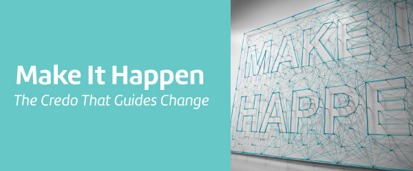 Make It Happen The Credo That Guides Change