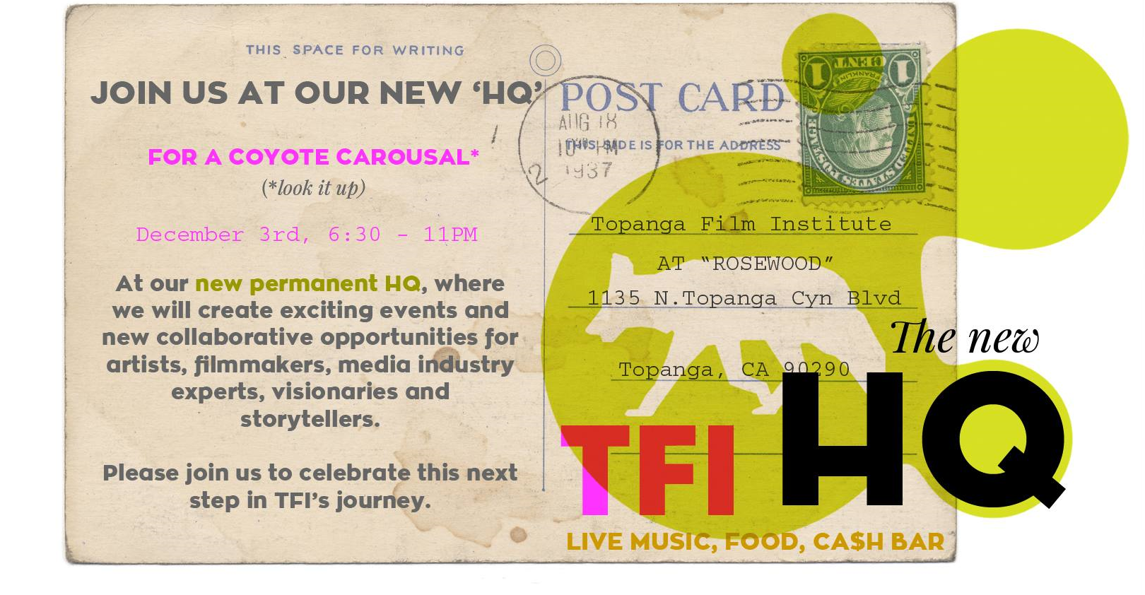 "THE COYOTE IS ON THE MOVE…       Topanga Film Institute has a new home: the new TFI HQ.   Please join us to celebrate this next step in TFI's journey!       PLEASE RSVP HERE:   info@topangafilminstitute.org     Topanga Film Institute HQ   Rosewood, 1135 N Topanga Canyon Blvd, Topanga, CA 90290    Date:  December 3  Time:  6.30 - 11 PM    Music, food and cash bar.      Welcome!      BIG THANKS TO OUR SPONSORS AND PARTNERS,  BONNIE MORGAN AND JANEK DOMBROWA!      ""Rosewood in Topanga is a new workplace that aspires to be a nexus of art and technology in Topanga Canyon. We are excited to announce that we are now anchored by the Topanga Film Institute and Festival and our partnership with them promotes these mutual goals.""  -   Bonnie Morgan and Janek Dombrowa"