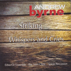 STRIKING   (RED RAVEN RECORDS)  includes two of Byrne's recent works.  Striking,  for amplified string quartet and chopsticks, is entirely built from extended string techniques and is the latest example of Byrne's interest in creating evocative soundscapes using unconventional techniques.   Whispers and Cries  is scored for choir and a menagerie of percussion and keyboard instruments including Chinese opera gongs, toy instruments, bells, a celeste, a harmonium, and a regal.  LISTEN   BUY