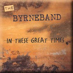 IN THESE GREAT TIMES  (BYRNEBAND)  combines hard-edged post minimal instrumental pieces with vocal tracks suggesting warped German cabaret songs. Added to the mix are electronic soundscapes, by sound designer Steve Stelios Adam. Together they form a CD that blurs the boundaries between experimental new music, world music and rock'n'roll.